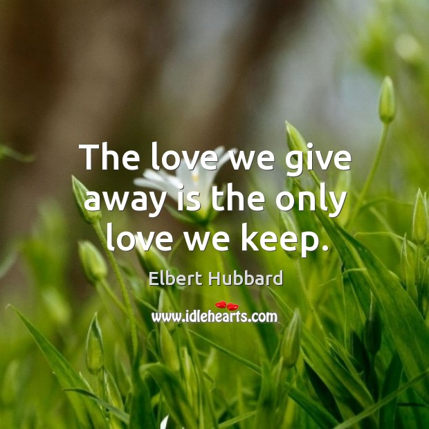 The love we give away is the only love we keep. Image