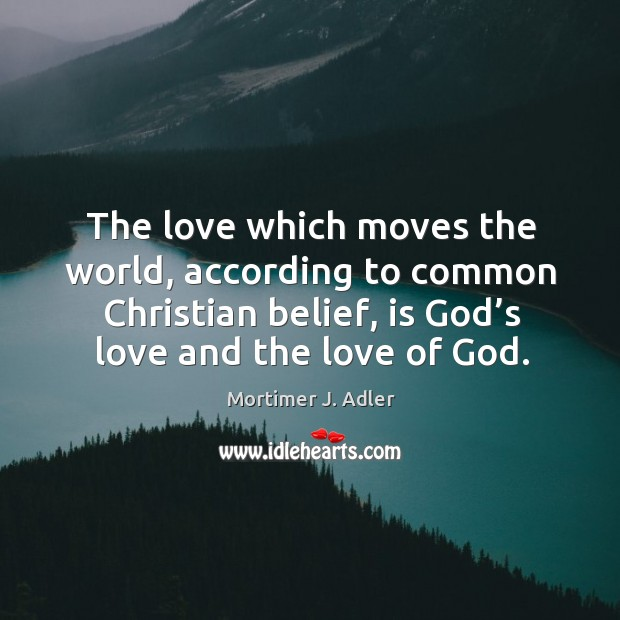 The love which moves the world, according to common christian belief, is God's love and the love of God. Image