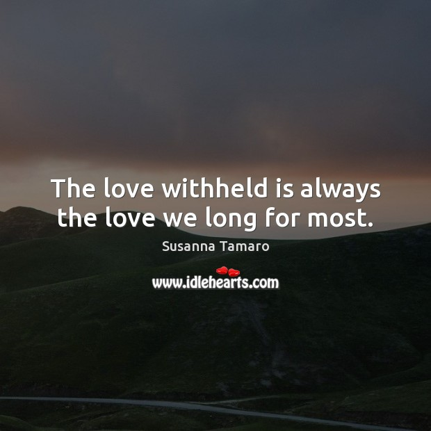 The love withheld is always the love we long for most. Image