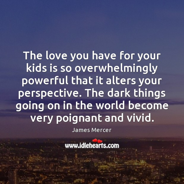 The love you have for your kids is so overwhelmingly powerful that James Mercer Picture Quote