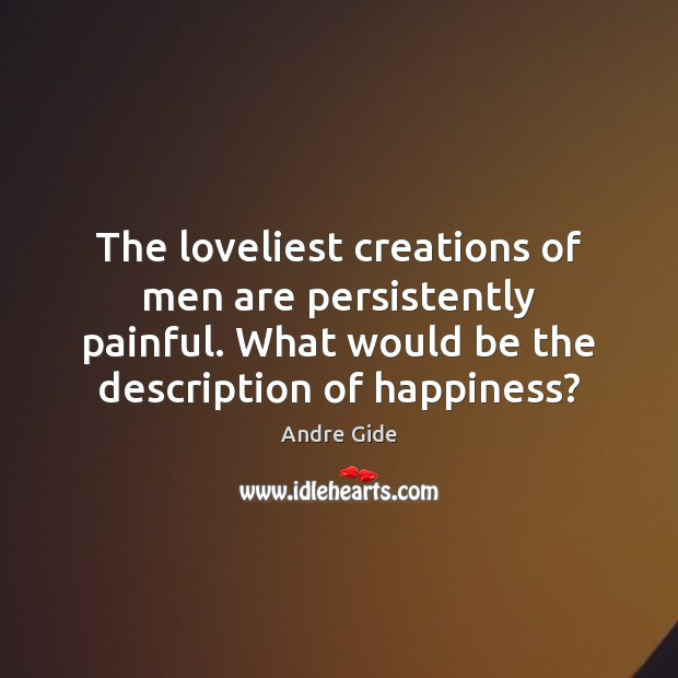 The loveliest creations of men are persistently painful. What would be the Andre Gide Picture Quote