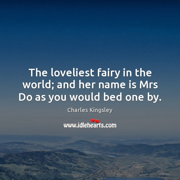 The loveliest fairy in the world; and her name is Mrs Do as you would bed one by. Charles Kingsley Picture Quote