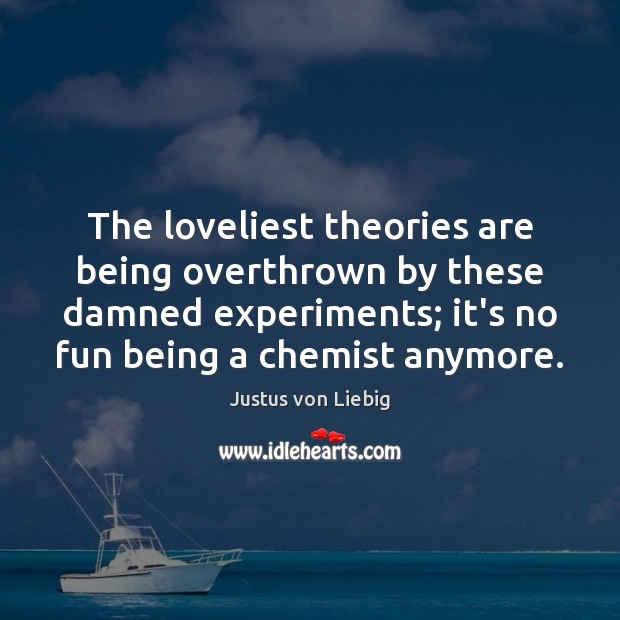 Image, The loveliest theories are being overthrown by these damned experiments; it's no