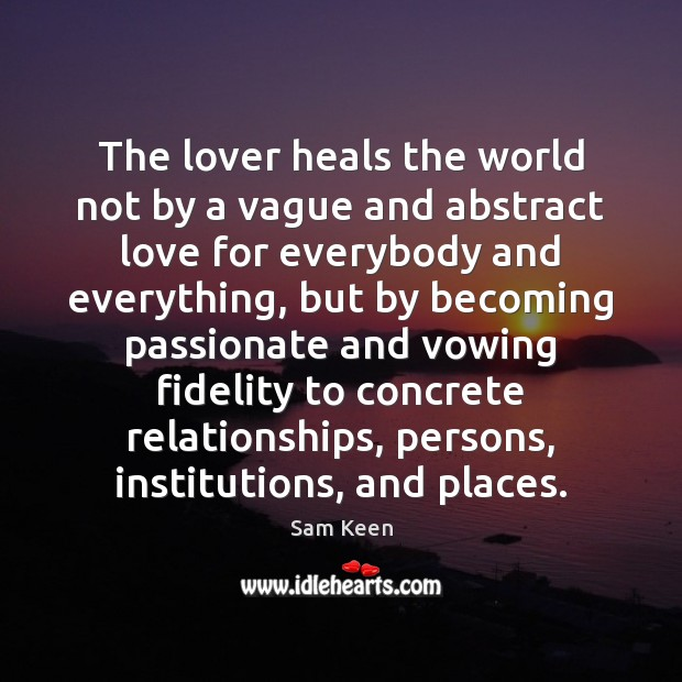 The lover heals the world not by a vague and abstract love Sam Keen Picture Quote