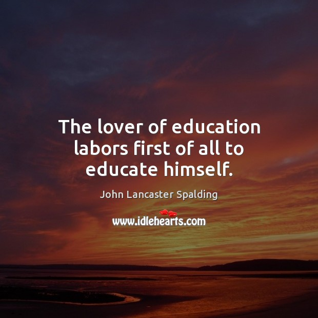The lover of education labors first of all to educate himself. Image