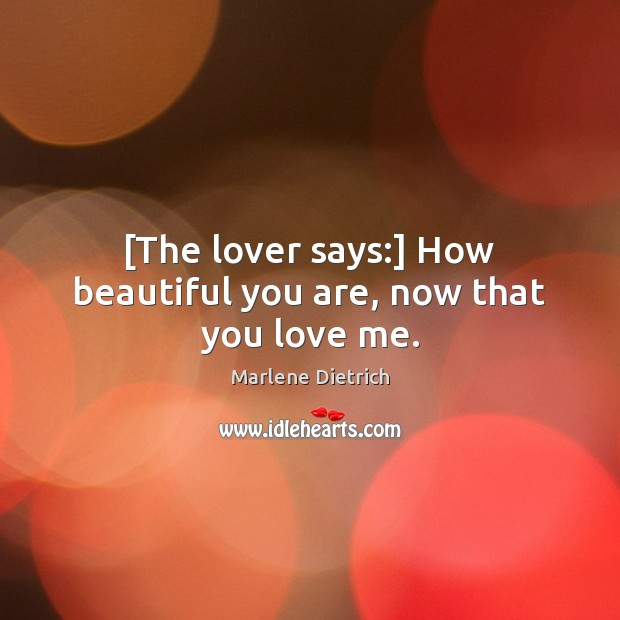 Image, [The lover says:] How beautiful you are, now that you love me.