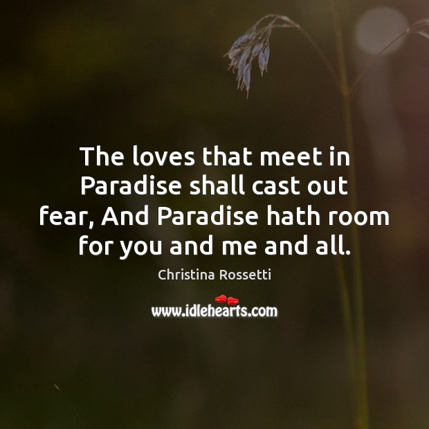 The loves that meet in Paradise shall cast out fear, And Paradise Christina Rossetti Picture Quote