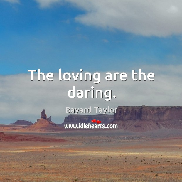 The loving are the daring. Bayard Taylor Picture Quote