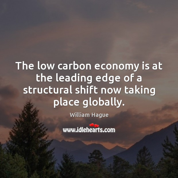 William Hague Picture Quote image saying: The low carbon economy is at the leading edge of a structural