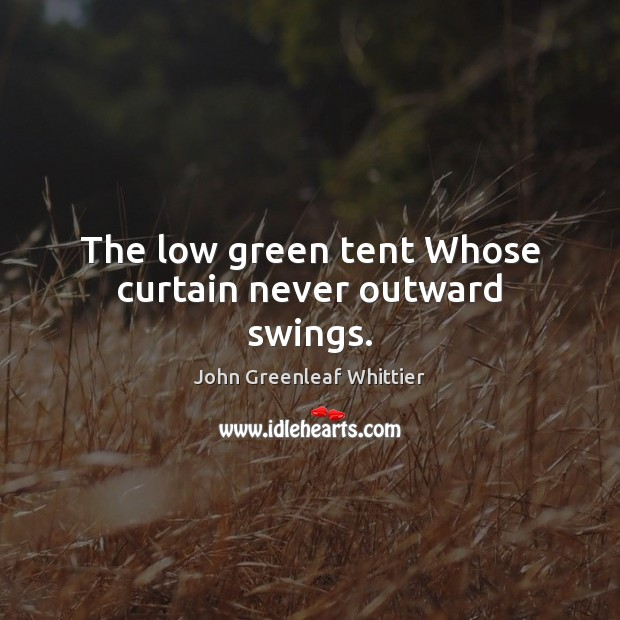 The low green tent Whose curtain never outward swings. Image