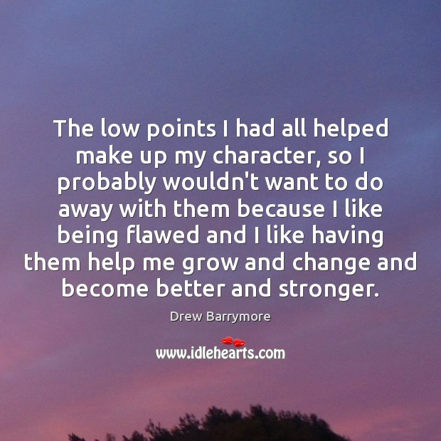 The low points I had all helped make up my character, so Drew Barrymore Picture Quote