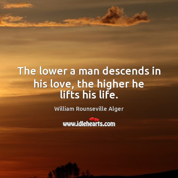 The lower a man descends in his love, the higher he lifts his life. Image