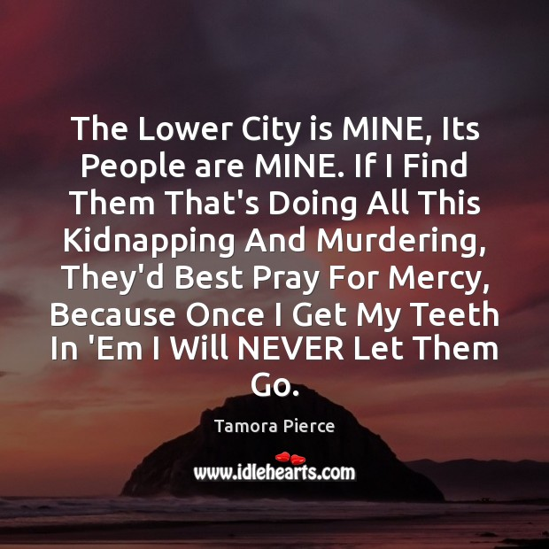 The Lower City is MINE, Its People are MINE. If I Find Tamora Pierce Picture Quote