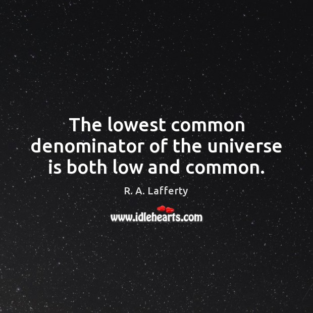 The lowest common denominator of the universe is both low and common. Image