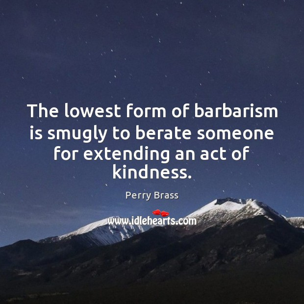 The lowest form of barbarism is smugly to berate someone for extending an act of kindness. Perry Brass Picture Quote