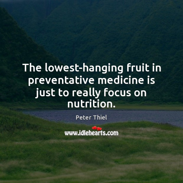 The lowest-hanging fruit in preventative medicine is just to really focus on nutrition. Peter Thiel Picture Quote