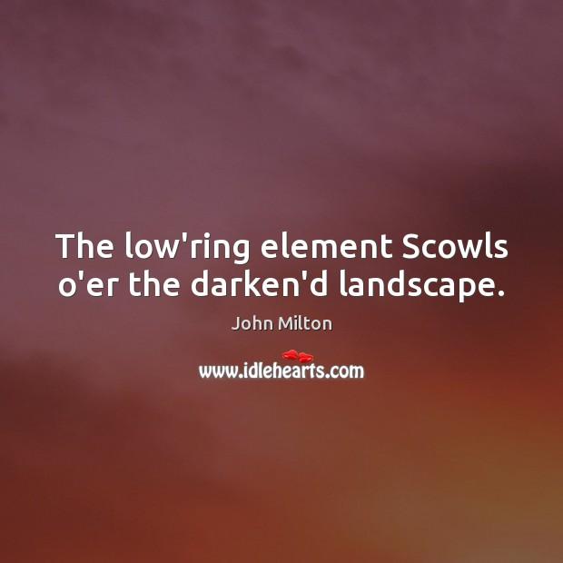 The low'ring element Scowls o'er the darken'd landscape. Image