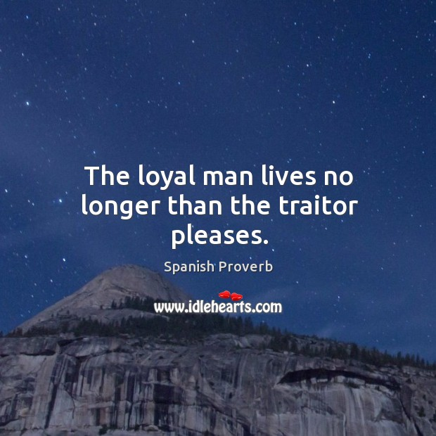 Image, The loyal man lives no longer than the traitor pleases.