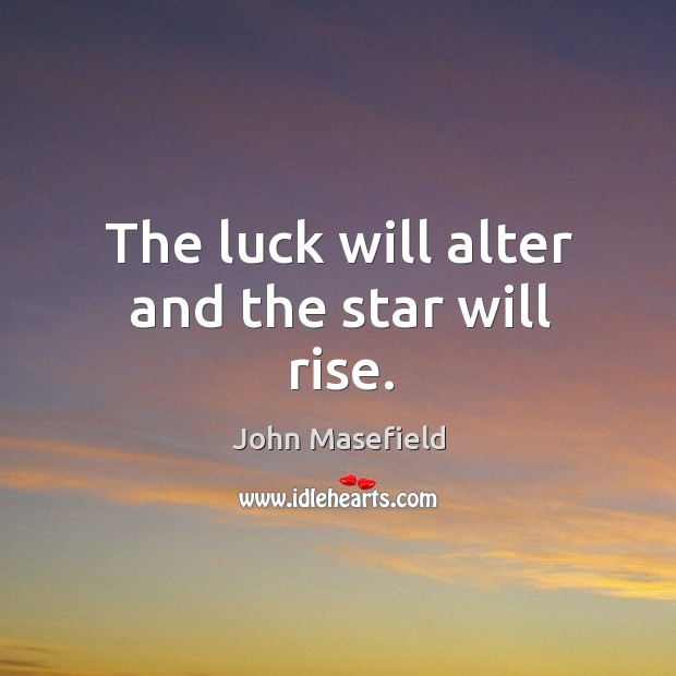 The luck will alter and the star will rise. John Masefield Picture Quote