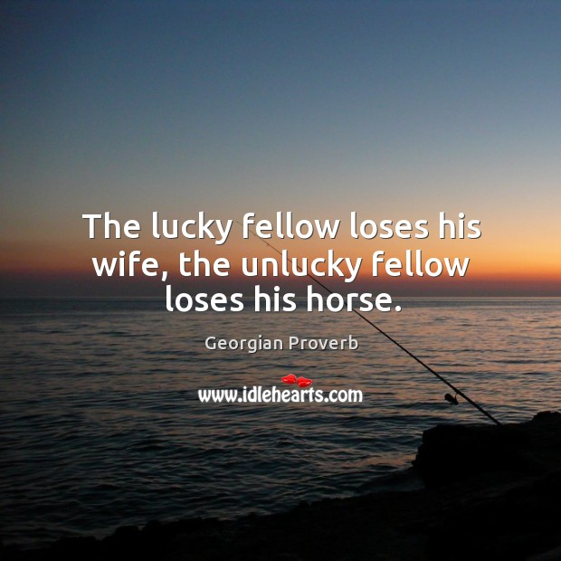 The lucky fellow loses his wife, the unlucky fellow loses his horse. Georgian Proverbs Image
