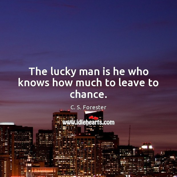 Image, The lucky man is he who knows how much to leave to chance.