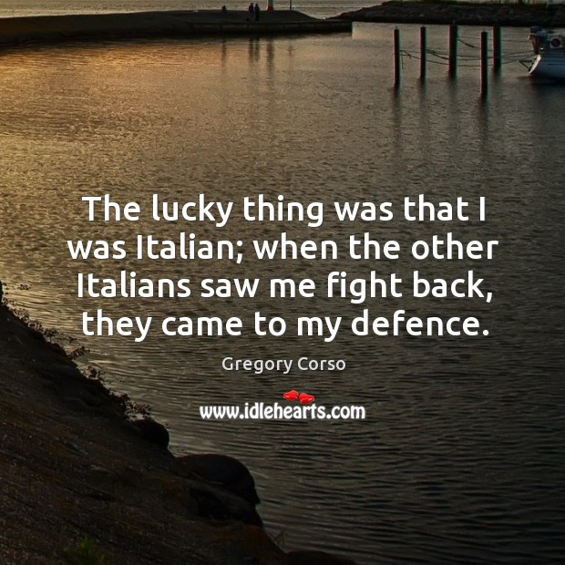 The lucky thing was that I was italian; when the other italians saw me fight back, they came to my defence. Image