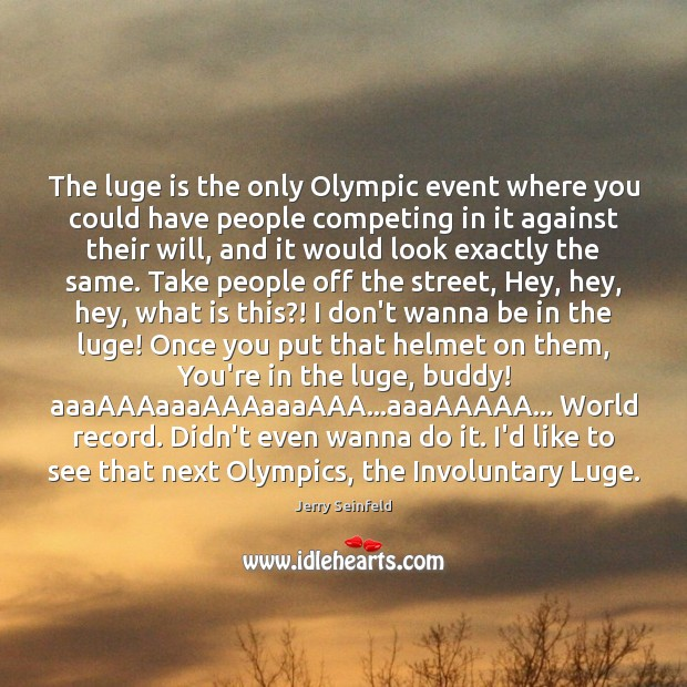 The luge is the only Olympic event where you could have people Jerry Seinfeld Picture Quote