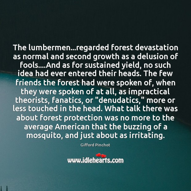 The lumbermen…regarded forest devastation as normal and second growth as a Gifford Pinchot Picture Quote