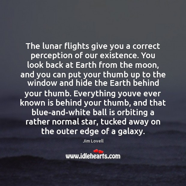 The lunar flights give you a correct perception of our existence. You Image