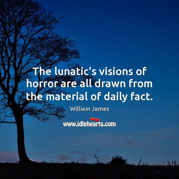The lunatic's visions of horror are all drawn from the material of daily fact. Image