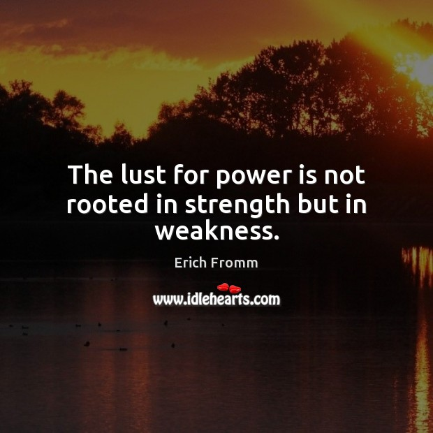 The lust for power is not rooted in strength but in weakness. Erich Fromm Picture Quote