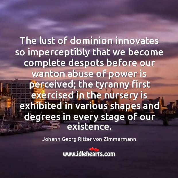 The lust of dominion innovates so imperceptibly that we become complete despots Johann Georg Ritter von Zimmermann Picture Quote
