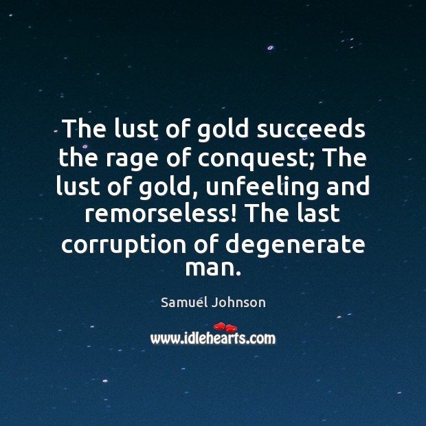 Image about The lust of gold succeeds the rage of conquest; The lust of