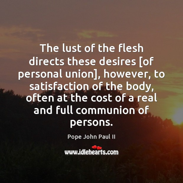 The lust of the flesh directs these desires [of personal union], however, Pope John Paul II Picture Quote