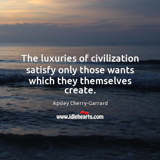 Image, The luxuries of civilization satisfy only those wants which they themselves create.