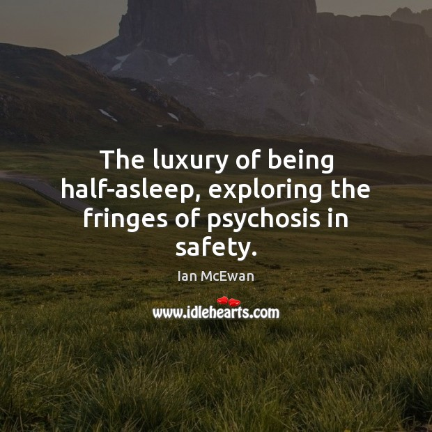 The luxury of being half-asleep, exploring the fringes of psychosis in safety. Ian McEwan Picture Quote