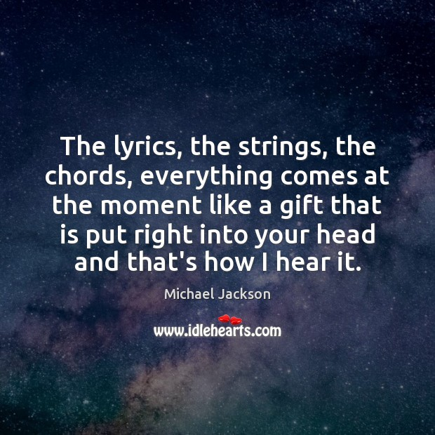 The lyrics, the strings, the chords, everything comes at the moment like Michael Jackson Picture Quote