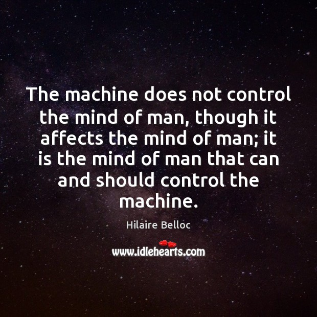 The machine does not control the mind of man, though it affects Hilaire Belloc Picture Quote