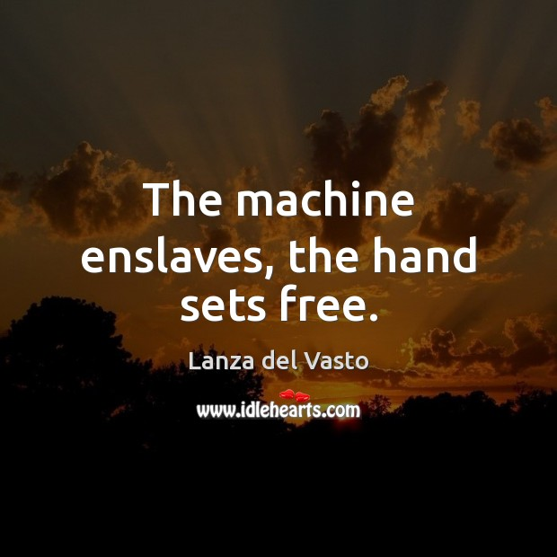 The machine enslaves, the hand sets free. Image