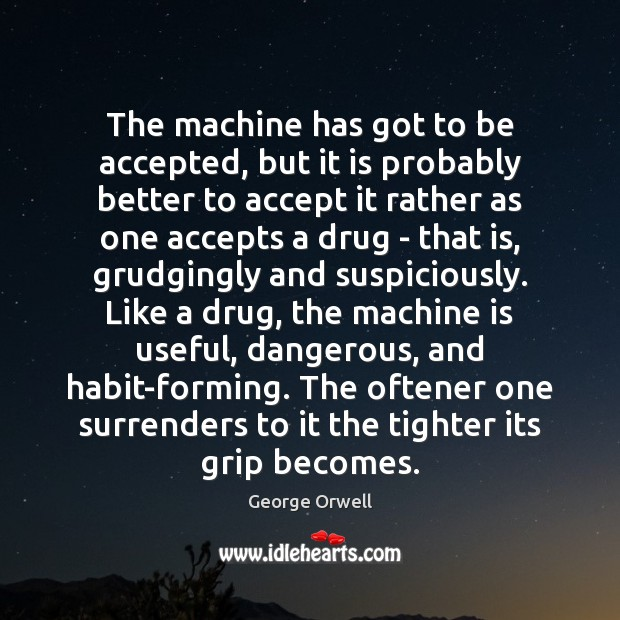 The machine has got to be accepted, but it is probably better George Orwell Picture Quote