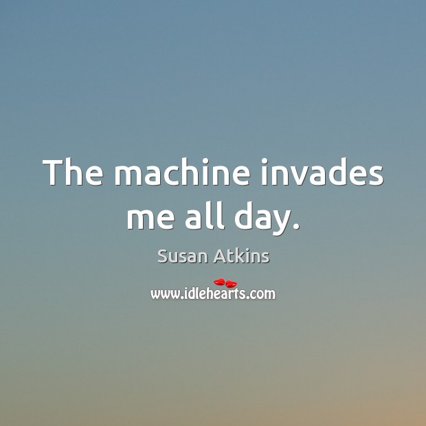 The machine invades me all day. Image