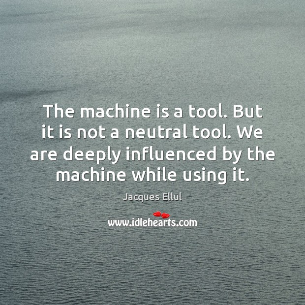 The machine is a tool. But it is not a neutral tool. Jacques Ellul Picture Quote