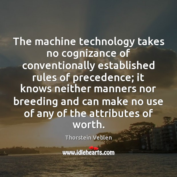 The machine technology takes no cognizance of conventionally established rules of precedence; Thorstein Veblen Picture Quote