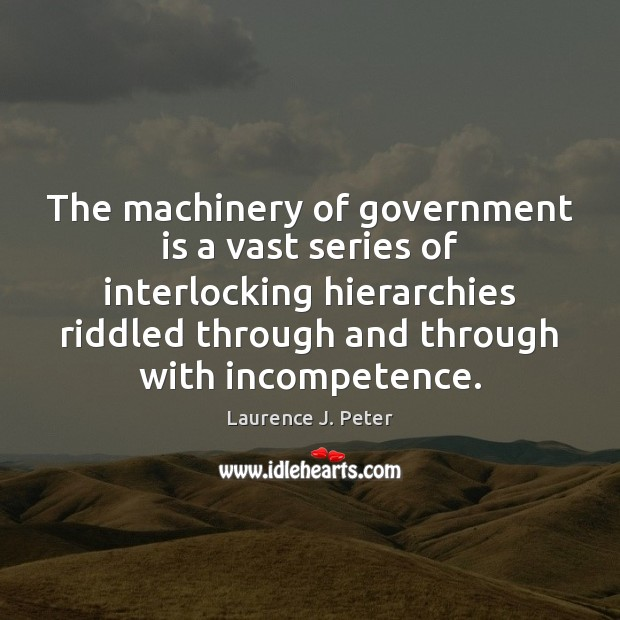 The machinery of government is a vast series of interlocking hierarchies riddled Laurence J. Peter Picture Quote