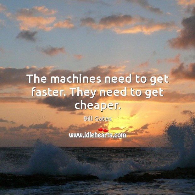 Image, The machines need to get faster. They need to get cheaper.
