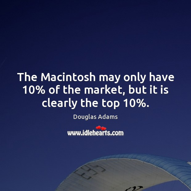 The Macintosh may only have 10% of the market, but it is clearly the top 10%. Douglas Adams Picture Quote