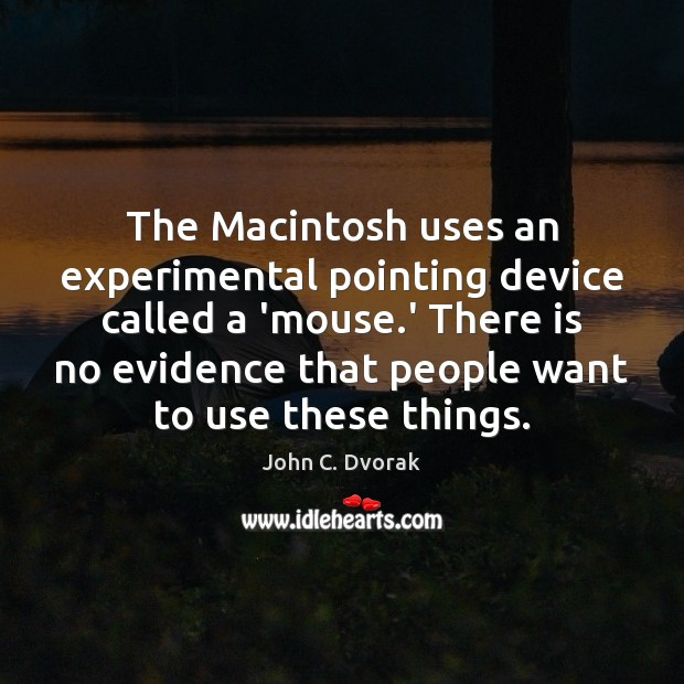 The Macintosh uses an experimental pointing device called a 'mouse.' There John C. Dvorak Picture Quote