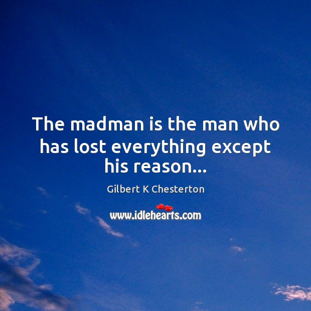 The madman is the man who has lost everything except his reason… Image