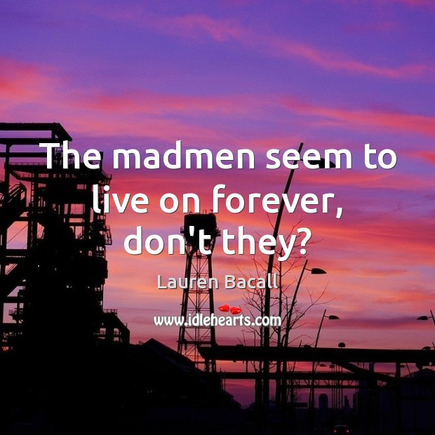The madmen seem to live on forever, don't they? Lauren Bacall Picture Quote