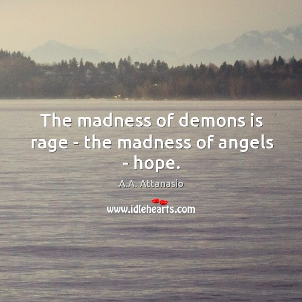 Image, The madness of demons is rage – the madness of angels – hope.
